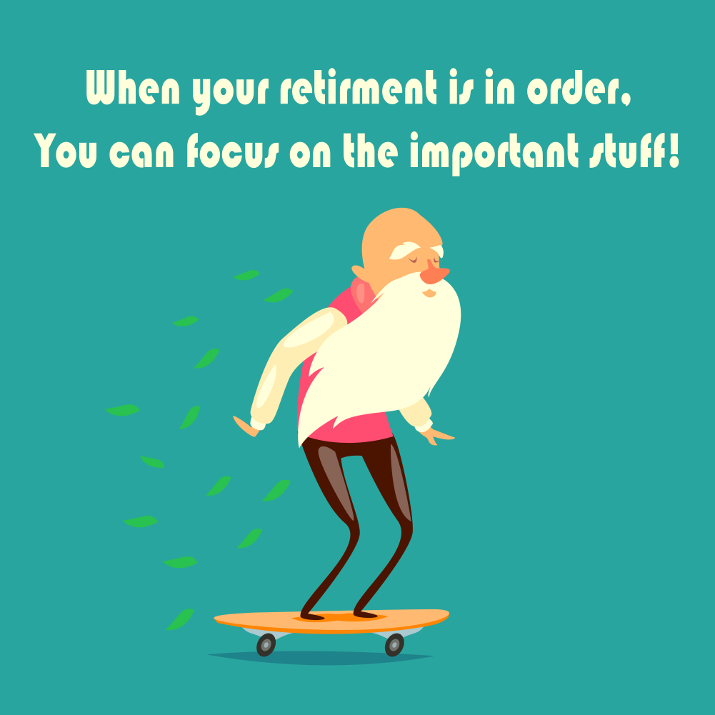 When your retirment is in order, You can focus on the important stuff!